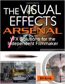 The Visual Effects Arsenal  VFX Solutions for the Independent Filmmaker ISBN 9780240811352